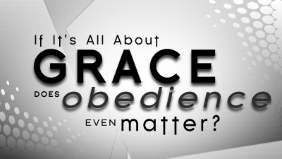 If it's all about Grace does Obedience Even Matter